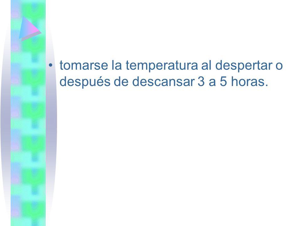 tomarse la temperatura al despertar o después de descansar 3 a 5 horas.