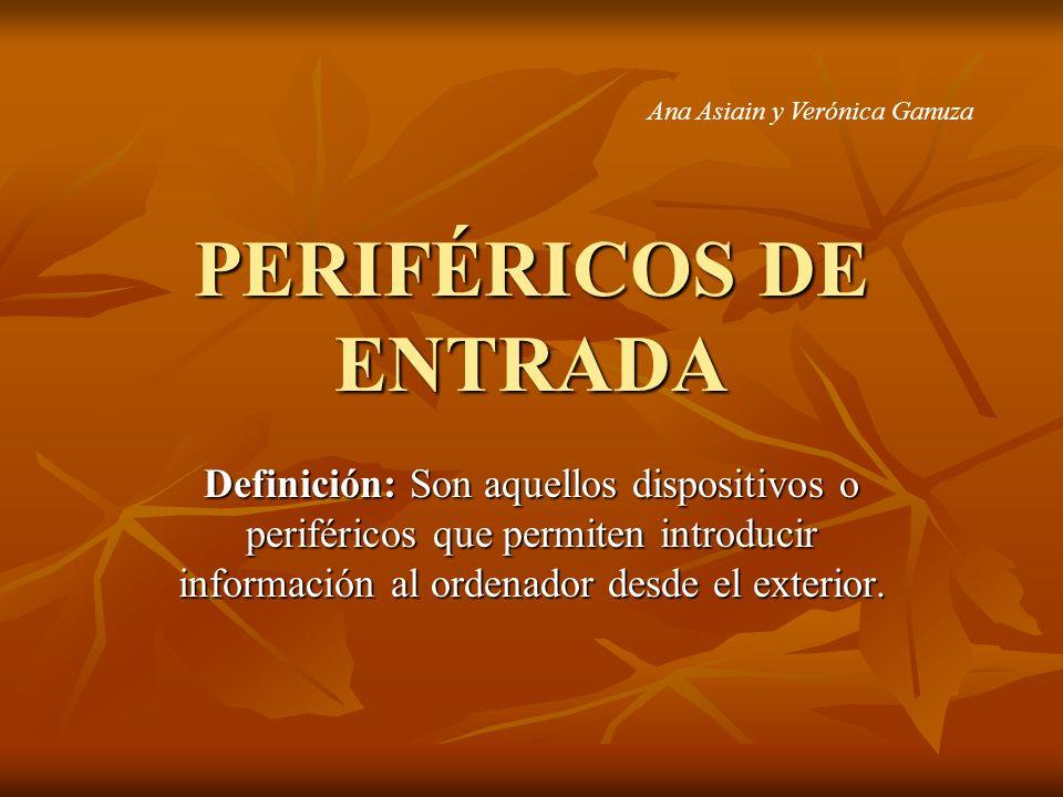 PERIFÉRICOS DE ENTRADA Definición: Son aquellos dispositivos o periféricos que permiten introducir información al ordenador desde el exterior. Ana Asi