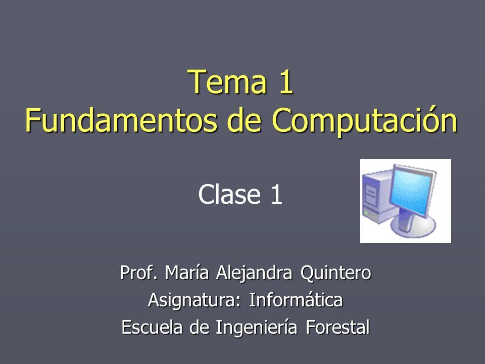 Tema 1 Fundamentos de Computación Prof. María Alejandra Quintero Asignatura: Informática Escuela de Ingeniería Forestal Clase 1
