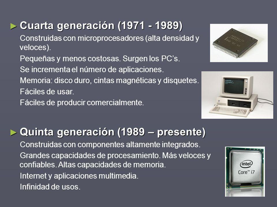 Cuarta generación (1971 - 1989) Cuarta generación (1971 - 1989) Construidas con microprocesadores (alta densidad y veloces). Pequeñas y menos costosas