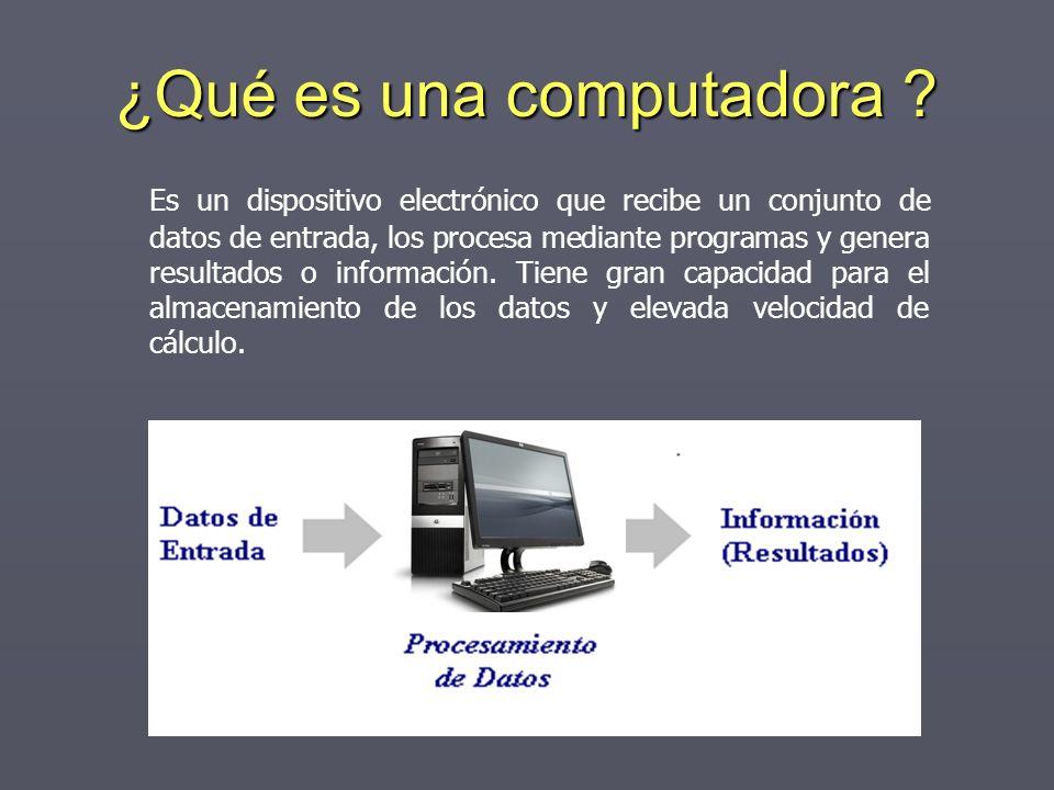 ¿Qué es una computadora ? Es un dispositivo electrónico que recibe un conjunto de datos de entrada, los procesa mediante programas y genera resultados