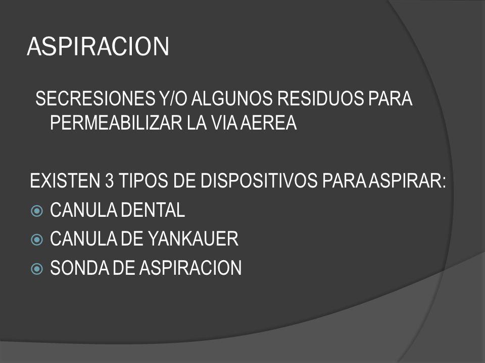 ASPIRACION SECRESIONES Y/O ALGUNOS RESIDUOS PARA PERMEABILIZAR LA VIA AEREA EXISTEN 3 TIPOS DE DISPOSITIVOS PARA ASPIRAR: CANULA DENTAL CANULA DE YANK
