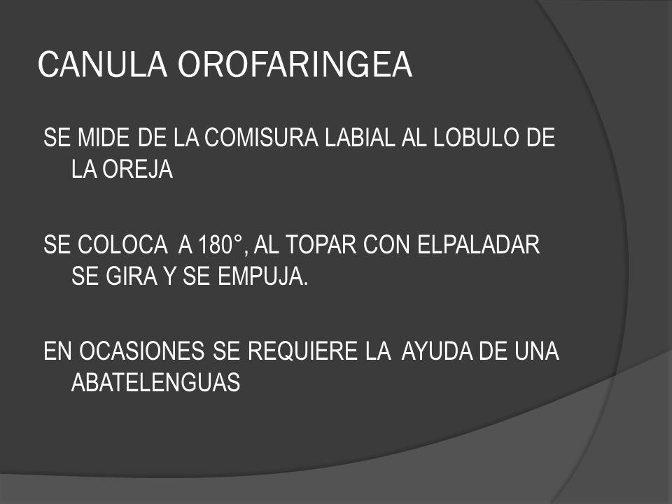 CANULA OROFARINGEA SE MIDE DE LA COMISURA LABIAL AL LOBULO DE LA OREJA SE COLOCA A 180°, AL TOPAR CON ELPALADAR SE GIRA Y SE EMPUJA. EN OCASIONES SE R