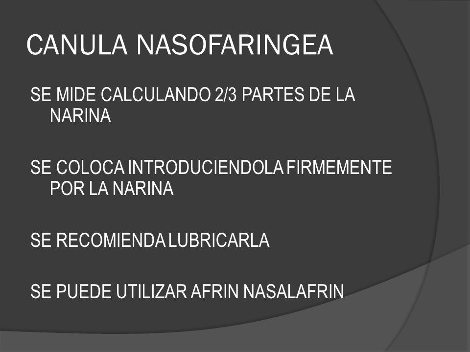 CANULA NASOFARINGEA SE MIDE CALCULANDO 2/3 PARTES DE LA NARINA SE COLOCA INTRODUCIENDOLA FIRMEMENTE POR LA NARINA SE RECOMIENDA LUBRICARLA SE PUEDE UT