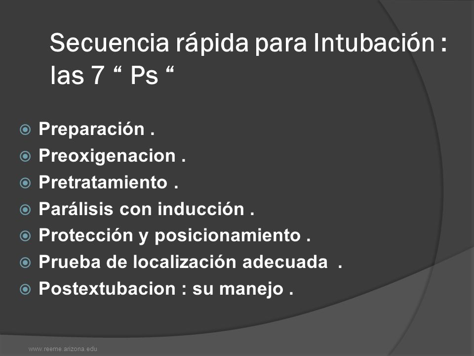 Secuencia rápida para Intubación : las 7 Ps Preparación. Preoxigenacion. Pretratamiento. Parálisis con inducción. Protección y posicionamiento. Prueba