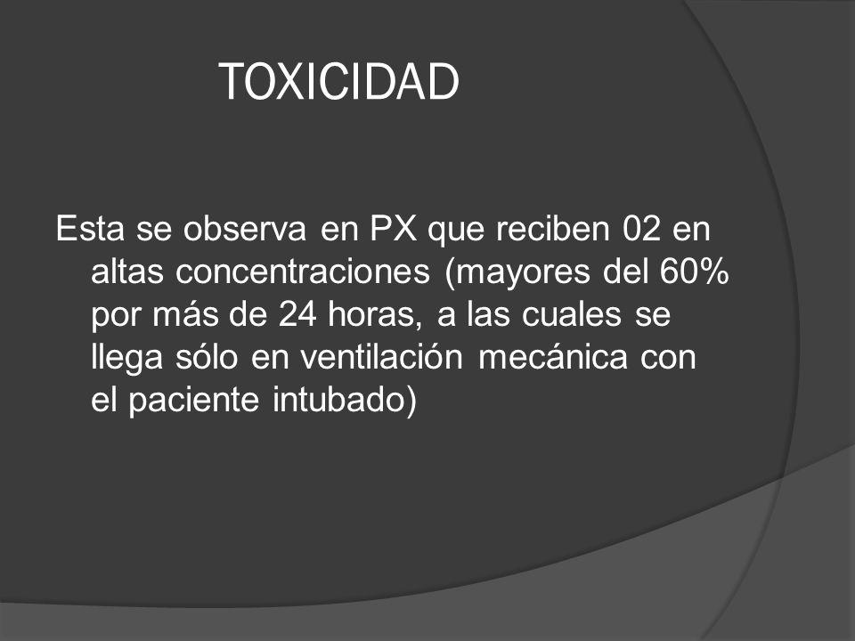 TOXICIDAD Esta se observa en PX que reciben 02 en altas concentraciones (mayores del 60% por más de 24 horas, a las cuales se llega sólo en ventilació