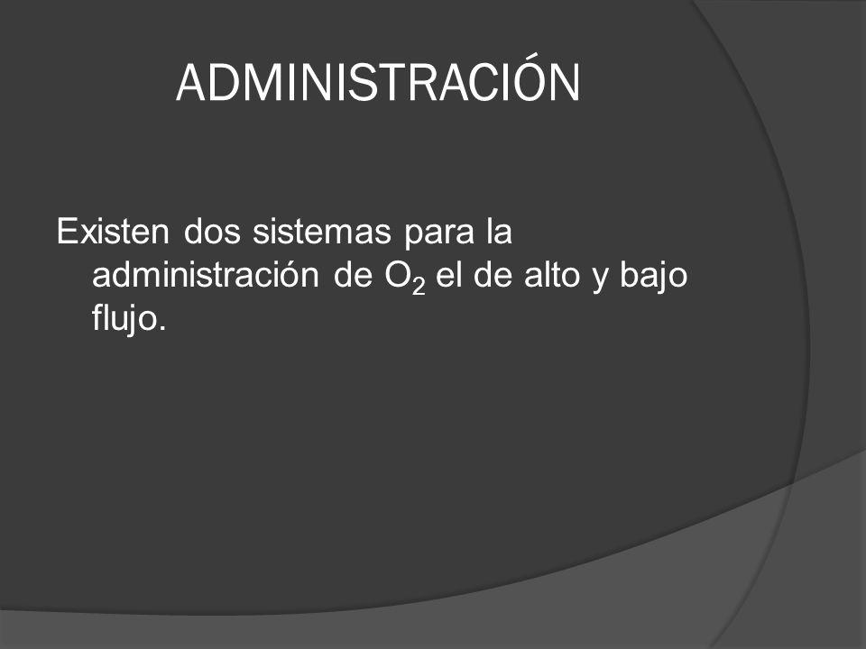 ADMINISTRACIÓN Existen dos sistemas para la administración de O 2 el de alto y bajo flujo.