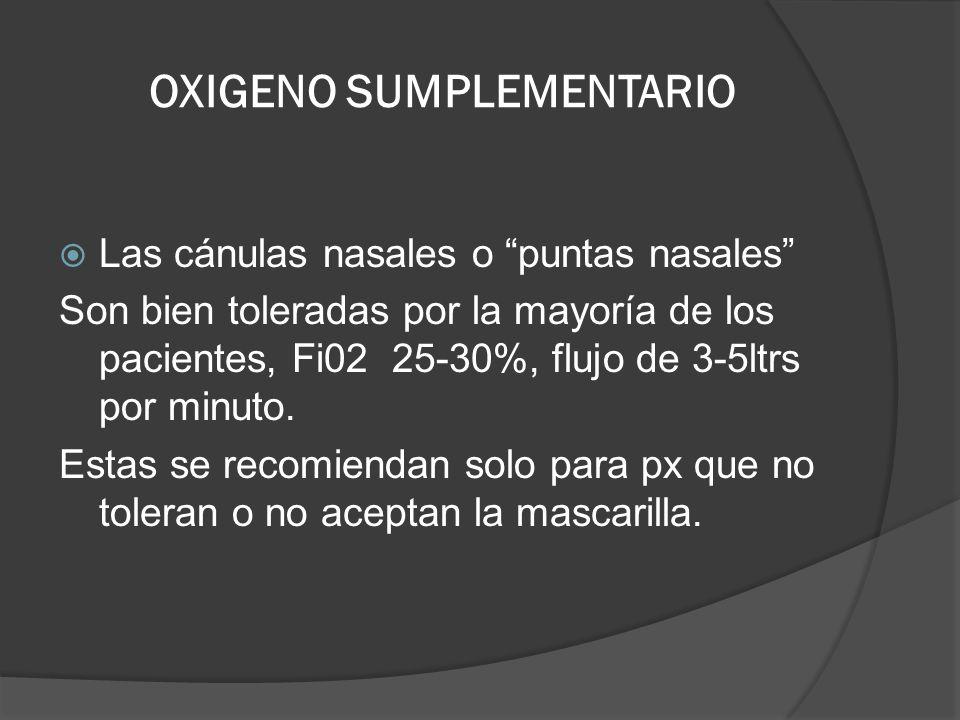 OXIGENO SUMPLEMENTARIO Las cánulas nasales o puntas nasales Son bien toleradas por la mayoría de los pacientes, Fi02 25-30%, flujo de 3-5ltrs por minu