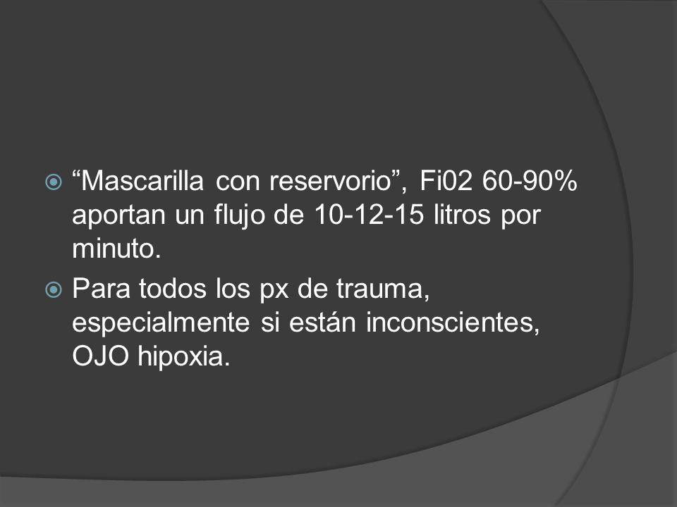Mascarilla con reservorio, Fi02 60-90% aportan un flujo de 10-12-15 litros por minuto. Para todos los px de trauma, especialmente si están inconscient