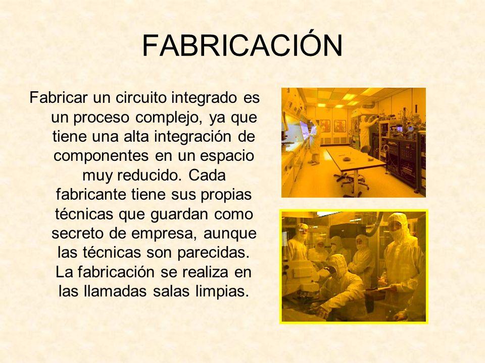FABRICACIÓN Fabricar un circuito integrado es un proceso complejo, ya que tiene una alta integración de componentes en un espacio muy reducido. Cada f