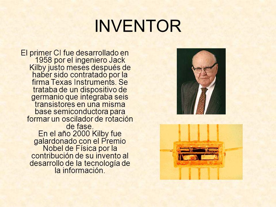 INVENTOR El primer CI fue desarrollado en 1958 por el ingeniero Jack Kilby justo meses después de haber sido contratado por la firma Texas Instruments