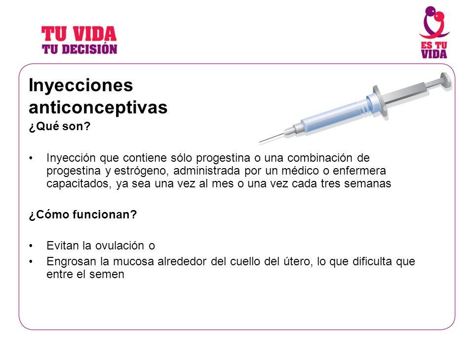 Inyecciones anticonceptivas ¿Qué son? Inyección que contiene sólo progestina o una combinación de progestina y estrógeno, administrada por un médico o
