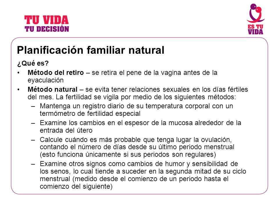 Planificación familiar natural ¿Qué es? Método del retiro – se retira el pene de la vagina antes de la eyaculación Método natural – se evita tener rel