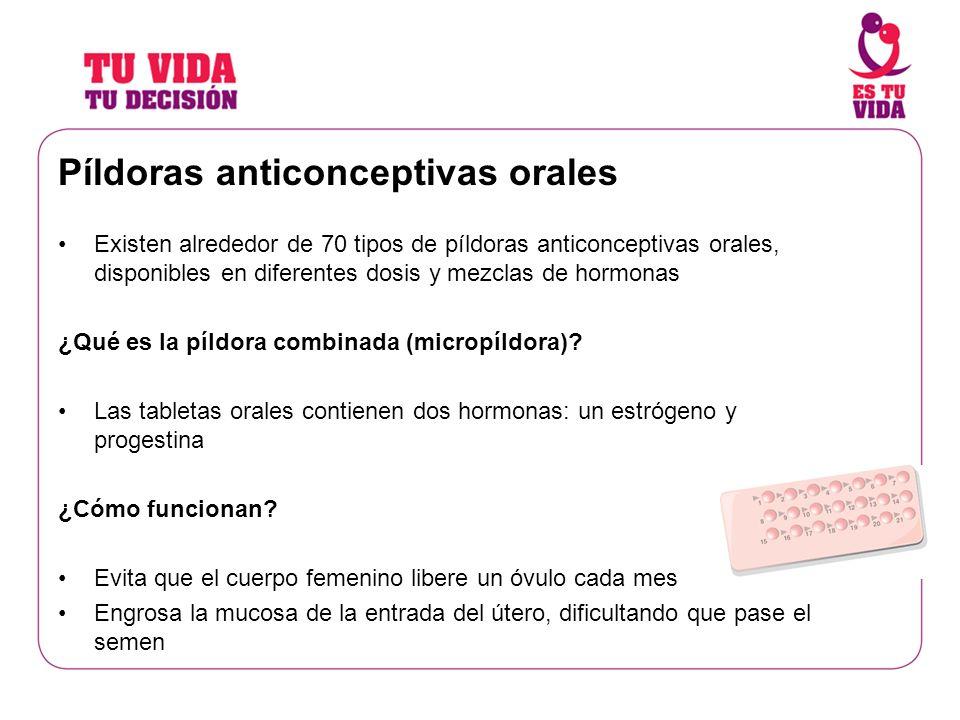 Píldoras anticonceptivas orales Existen alrededor de 70 tipos de píldoras anticonceptivas orales, disponibles en diferentes dosis y mezclas de hormona