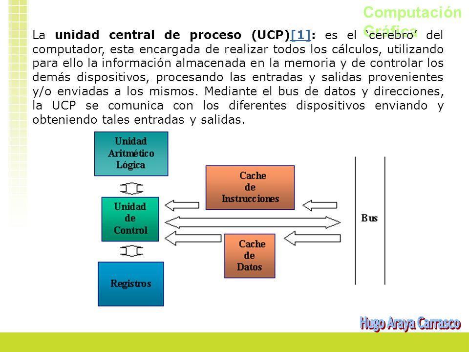 Computación Gráfica La unidad central de proceso (UCP)[1]: es el cerebro del computador, esta encargada de realizar todos los cálculos, utilizando para ello la información almacenada en la memoria y de controlar los demás dispositivos, procesando las entradas y salidas provenientes y/o enviadas a los mismos.