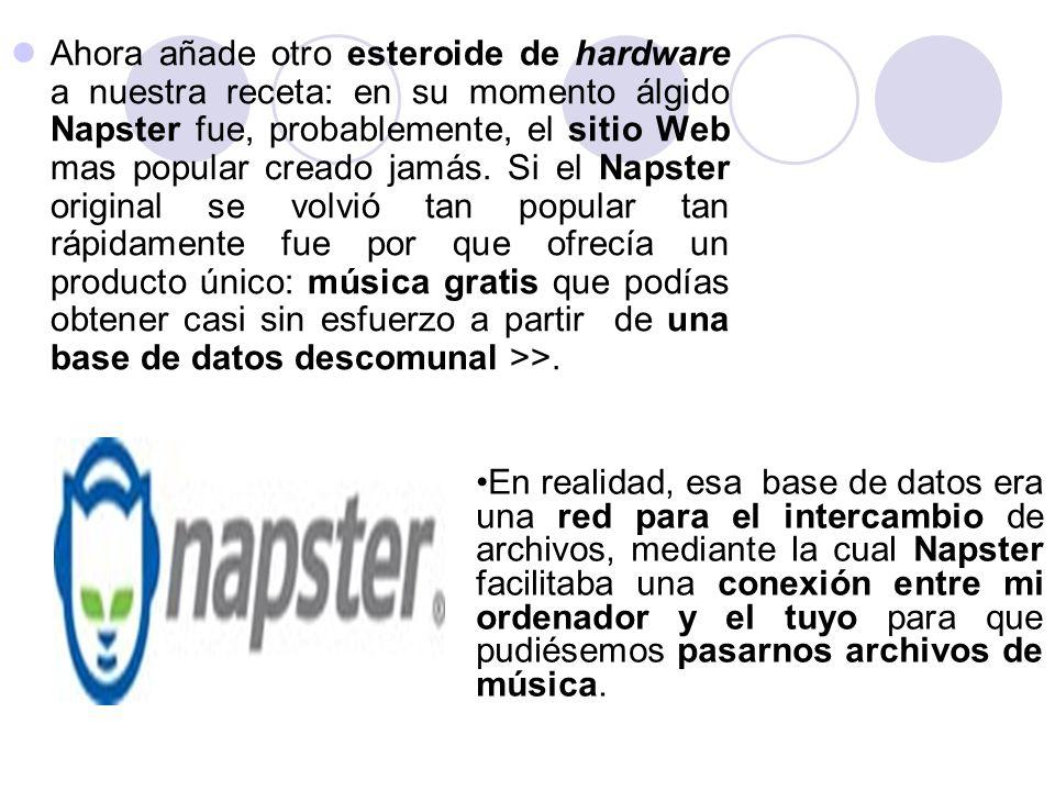 Ahora añade otro esteroide de hardware a nuestra receta: en su momento álgido Napster fue, probablemente, el sitio Web mas popular creado jamás. Si el