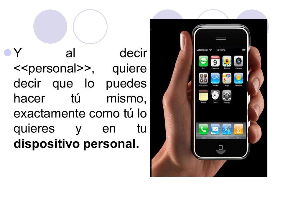 Y al decir >, quiere decir que lo puedes hacer tú mismo, exactamente como tú lo quieres y en tu dispositivo personal.