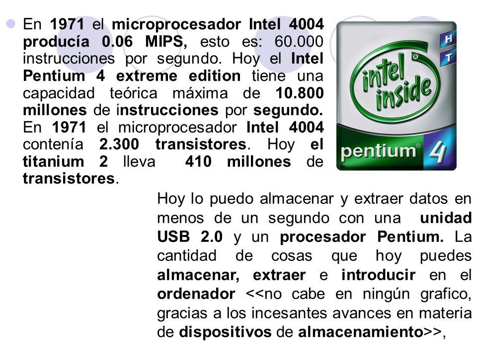 En 1971 el microprocesador Intel 4004 producía 0.06 MIPS, esto es: 60.000 instrucciones por segundo. Hoy el Intel Pentium 4 extreme edition tiene una