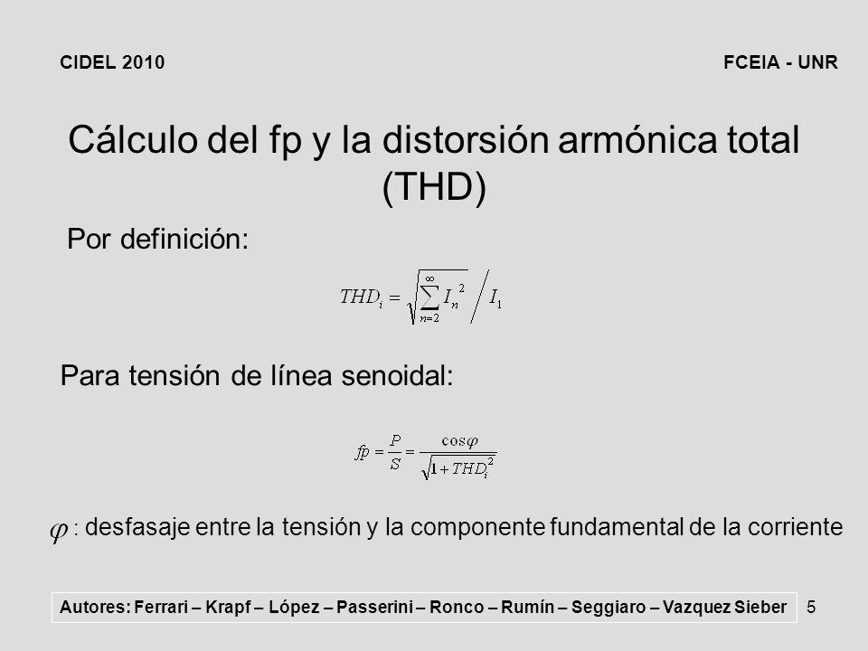 5 Cálculo del fp y la distorsión armónica total (THD) Para tensión de línea senoidal: : desfasaje entre la tensión y la componente fundamental de la corriente Por definición: Autores: Ferrari – Krapf – López – Passerini – Ronco – Rumín – Seggiaro – Vazquez Sieber CIDEL 2010FCEIA - UNR