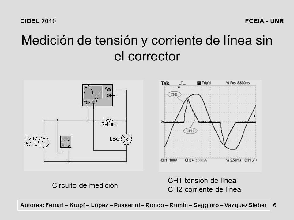 6 Medición de tensión y corriente de línea sin el corrector Circuito de medición CH1 tensión de línea CH2 corriente de línea Autores: Ferrari – Krapf – López – Passerini – Ronco – Rumín – Seggiaro – Vazquez Sieber CIDEL 2010FCEIA - UNR