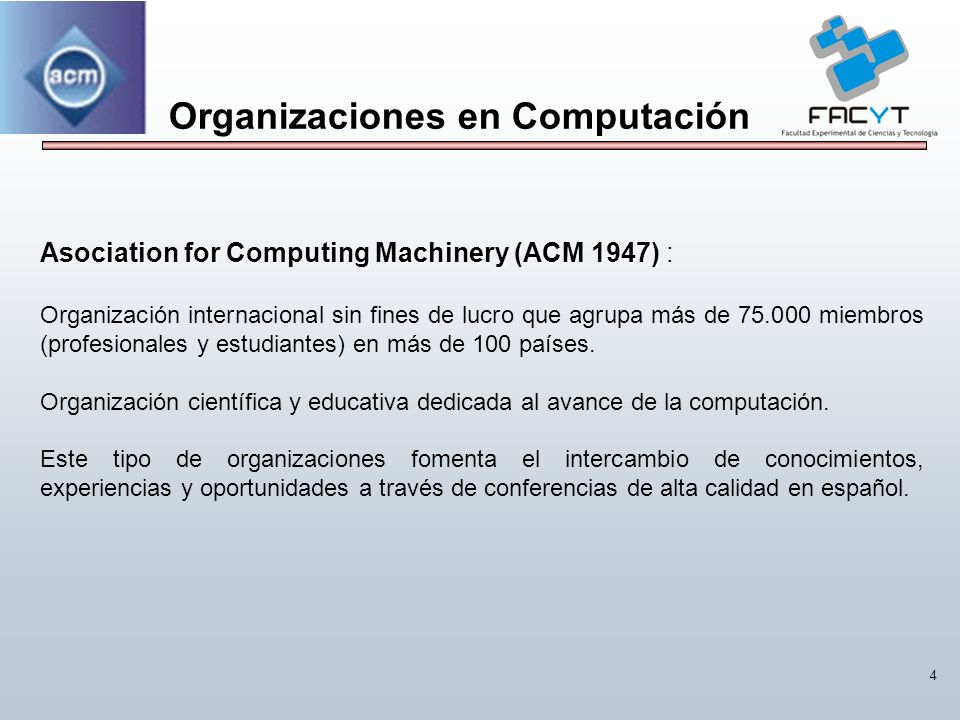 4 Organizaciones en Computación Asociation for Computing Machinery (ACM 1947) Asociation for Computing Machinery (ACM 1947) : Organización internacion
