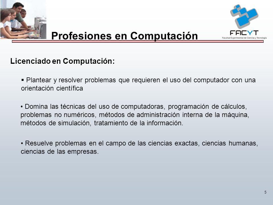 5 Profesiones en Computación Licenciado en Computación: Plantear y resolver problemas que requieren el uso del computador con una orientación científi