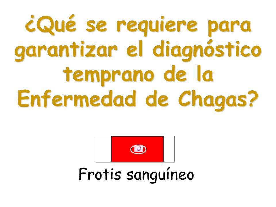 ¿Qué se requiere para garantizar el diagnóstico temprano de la Enfermedad de Chagas? Frotis sanguíneo
