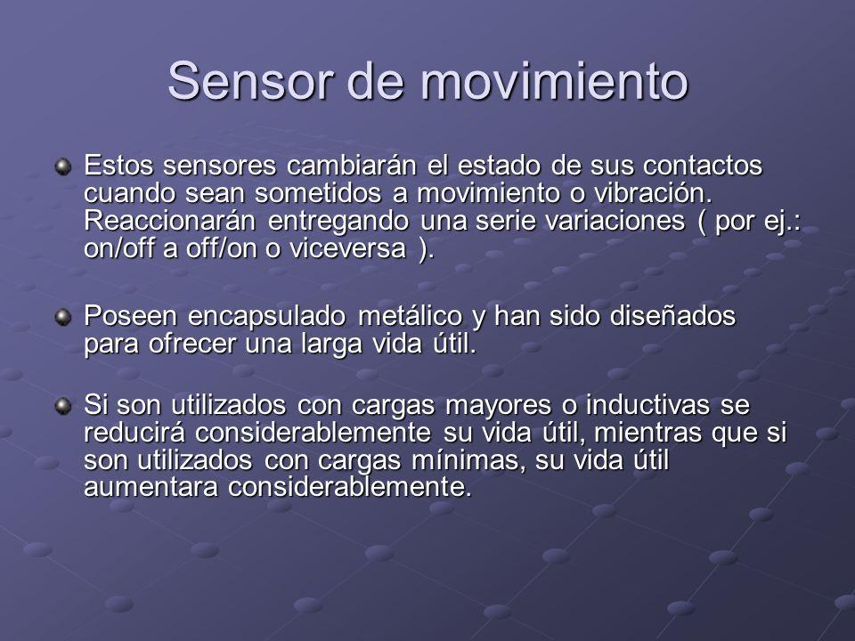 Sensor de movimiento Estos sensores cambiarán el estado de sus contactos cuando sean sometidos a movimiento o vibración. Reaccionarán entregando una s