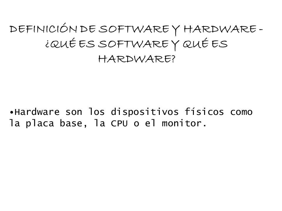 DEFINICIÓN DE SOFTWARE Y HARDWARE - ¿QUÉ ES SOFTWARE Y QUÉ ES HARDWARE? Hardware son los dispositivos físicos como la placa base, la CPU o el monitor.