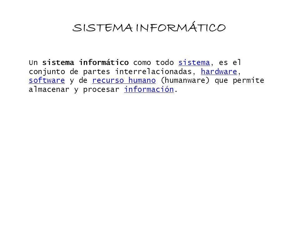 SISTEMA INFORMÁTICO Un sistema informático como todo sistema, es el conjunto de partes interrelacionadas, hardware, software y de recurso humano (huma