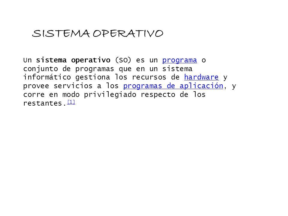 SISTEMA OPERATIVO Un sistema operativo (SO) es un programa o conjunto de programas que en un sistema informático gestiona los recursos de hardware y p