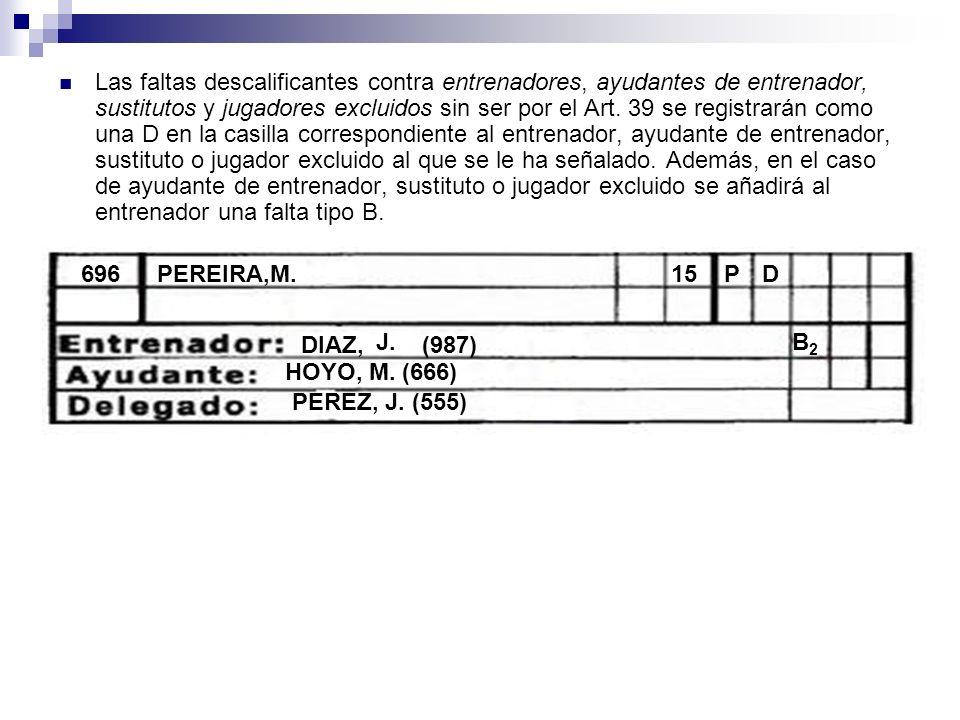 Las faltas descalificantes contra entrenadores, ayudantes de entrenador, sustitutos y jugadores excluidos sin ser por el Art. 39 se registrarán como u