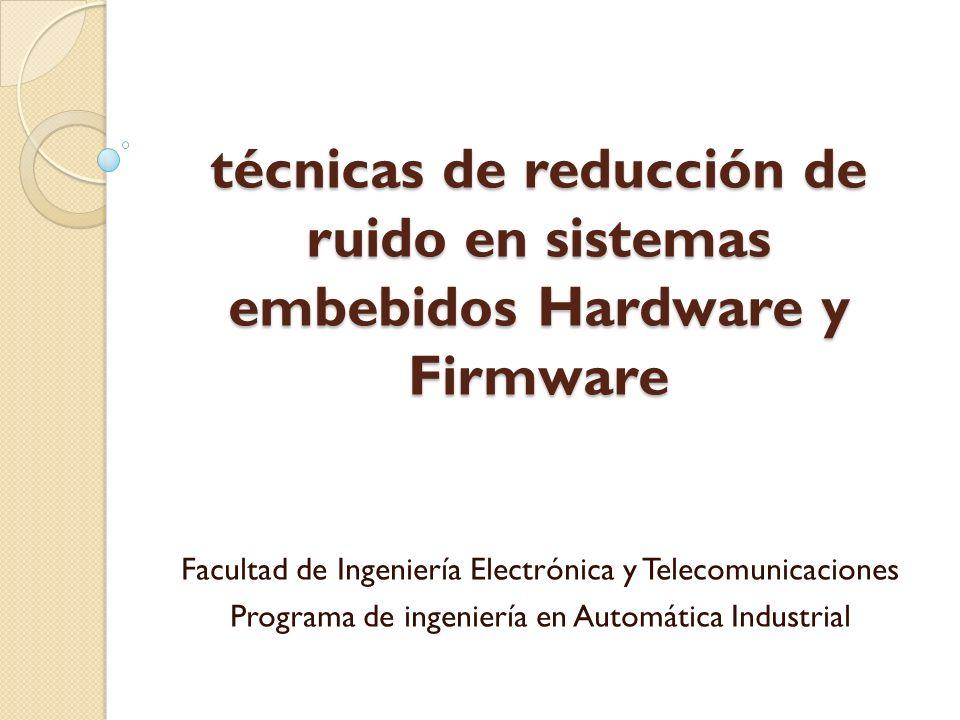 técnicas de reducción de ruido en sistemas embebidos Hardware y Firmware Facultad de Ingeniería Electrónica y Telecomunicaciones Programa de ingenierí