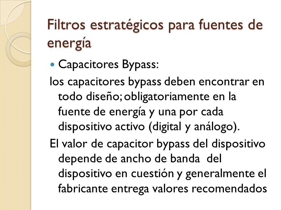 Filtros estratégicos para fuentes de energía Capacitores Bypass: los capacitores bypass deben encontrar en todo diseño; obligatoriamente en la fuente