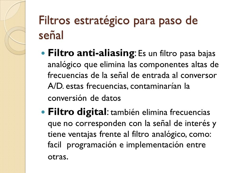 Filtros estratégico para paso de señal Filtro anti-aliasing: Es un filtro pasa bajas analógico que elimina las componentes altas de frecuencias de la