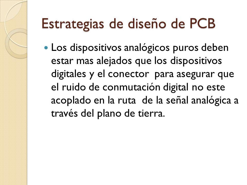 Estrategias de diseño de PCB Los dispositivos analógicos puros deben estar mas alejados que los dispositivos digitales y el conector para asegurar que
