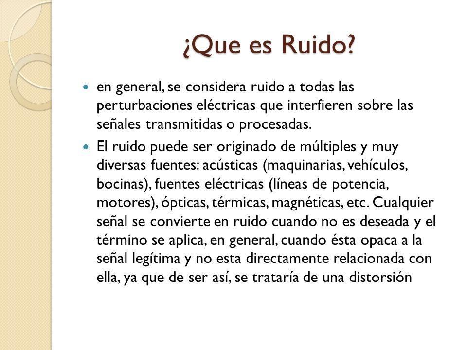 ¿Que es Ruido? ¿Que es Ruido? en general, se considera ruido a todas las perturbaciones eléctricas que interfieren sobre las señales transmitidas o pr