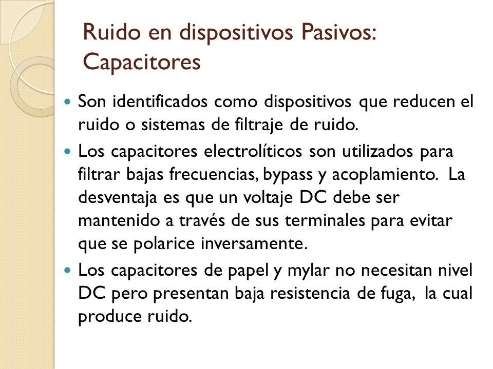 Ruido en dispositivos Pasivos: Capacitores Son identificados como dispositivos que reducen el ruido o sistemas de filtraje de ruido. Los capacitores e