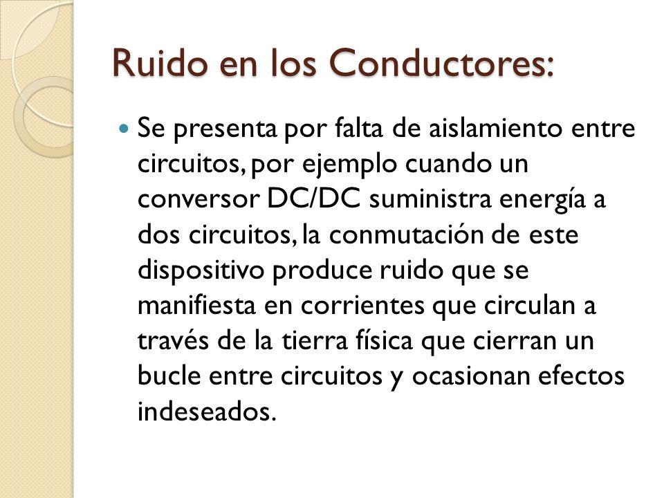 Ruido en los Conductores: Se presenta por falta de aislamiento entre circuitos, por ejemplo cuando un conversor DC/DC suministra energía a dos circuit