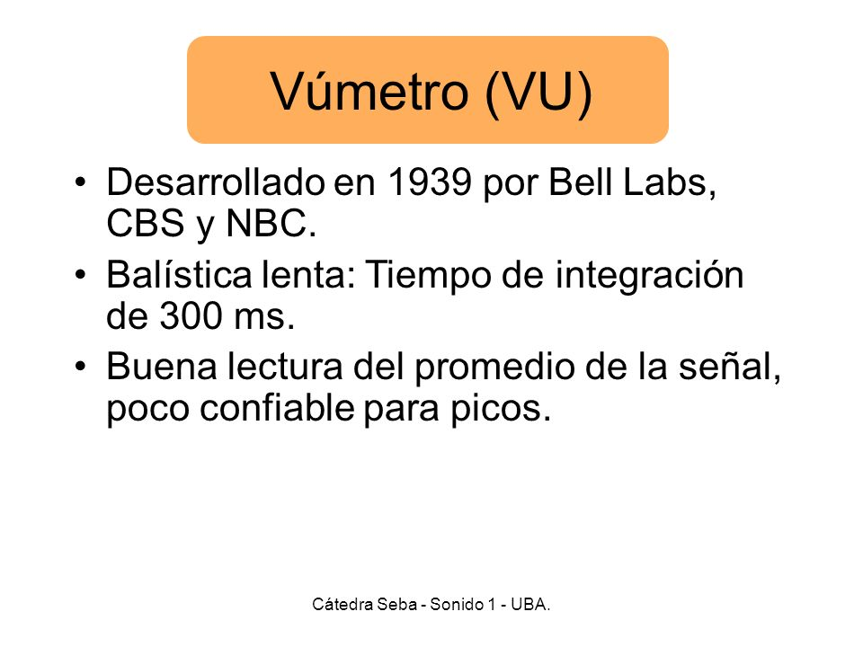Vúmetro (VU) Cátedra Seba - Sonido 1 - UBA. Desarrollado en 1939 por Bell Labs, CBS y NBC. Balística lenta: Tiempo de integración de 300 ms. Buena lec