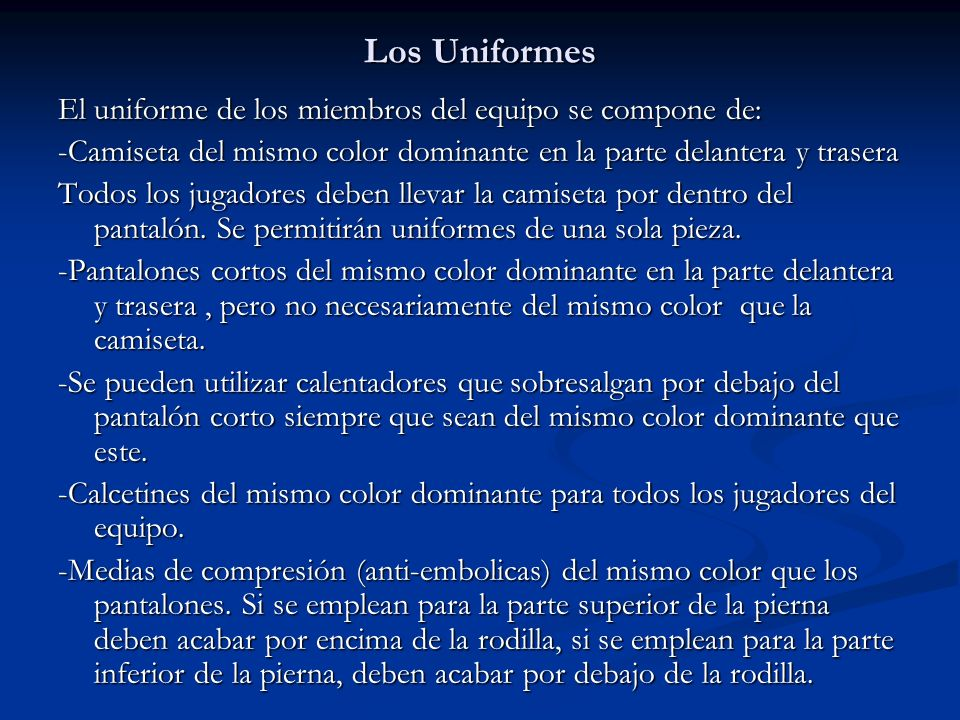 Los Uniformes El uniforme de los miembros del equipo se compone de: -Camiseta del mismo color dominante en la parte delantera y trasera Todos los jugadores deben llevar la camiseta por dentro del pantalón.