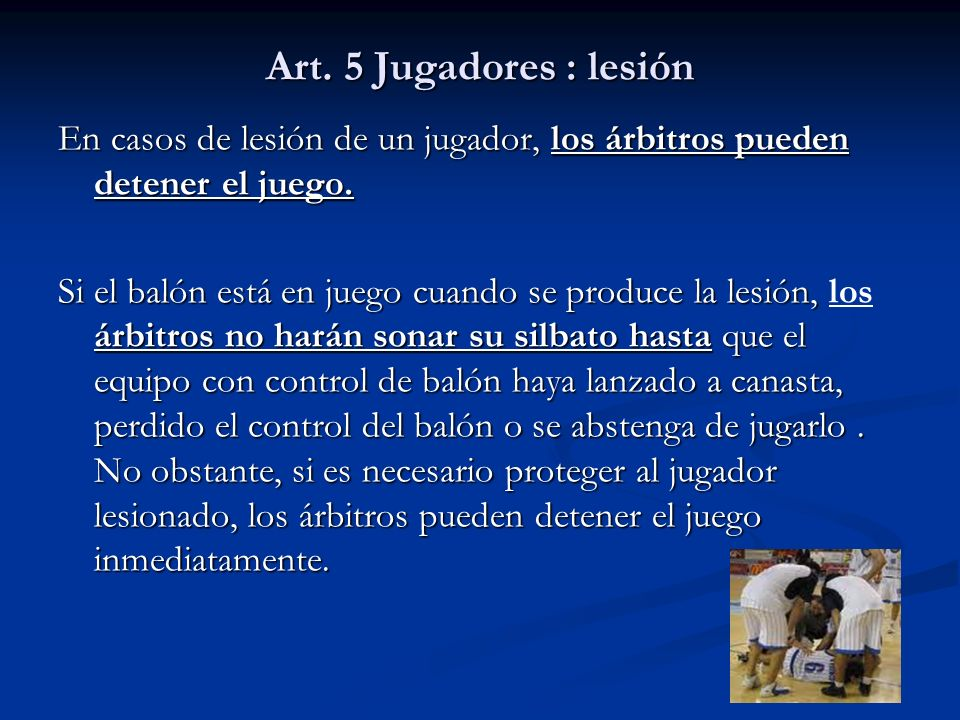Art. 5 Jugadores : lesión En casos de lesión de un jugador, los árbitros pueden detener el juego. Si el balón está en juego cuando se produce la lesió