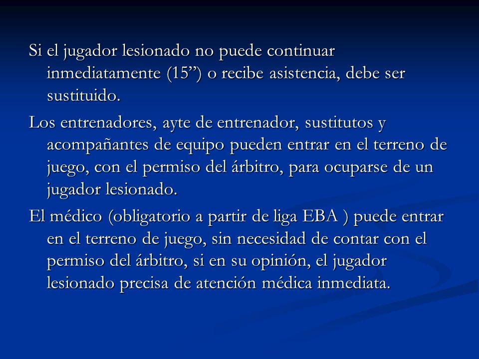 Si el jugador lesionado no puede continuar inmediatamente (15) o recibe asistencia, debe ser sustituido.