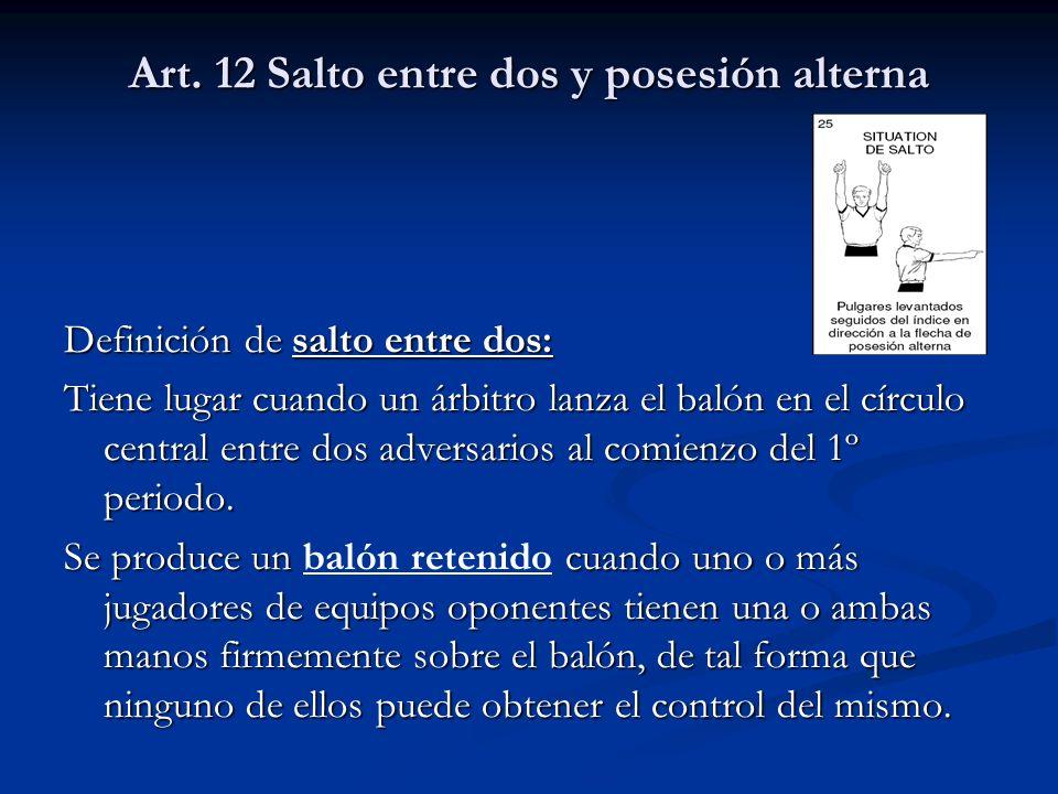 Art. 12 Salto entre dos y posesión alterna Definición de salto entre dos: Tiene lugar cuando un árbitro lanza el balón en el círculo central entre dos