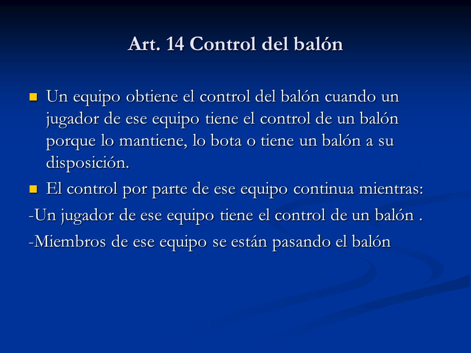 Art. 14 Control del balón Un equipo obtiene el control del balón cuando un jugador de ese equipo tiene el control de un balón porque lo mantiene, lo b