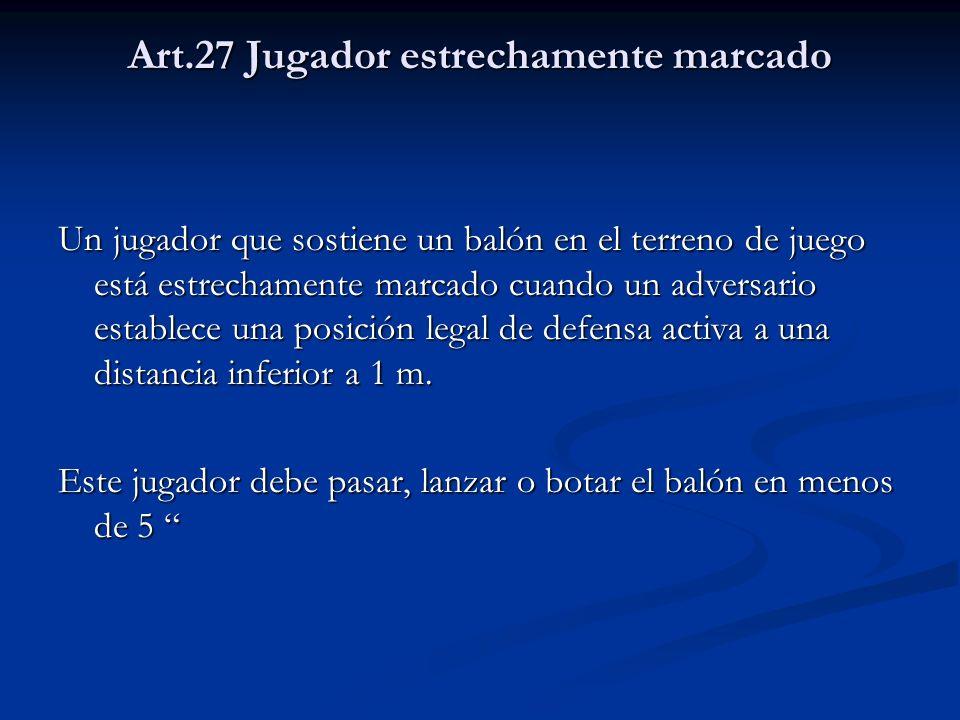 Art.27 Jugador estrechamente marcado Un jugador que sostiene un balón en el terreno de juego está estrechamente marcado cuando un adversario establece una posición legal de defensa activa a una distancia inferior a 1 m.