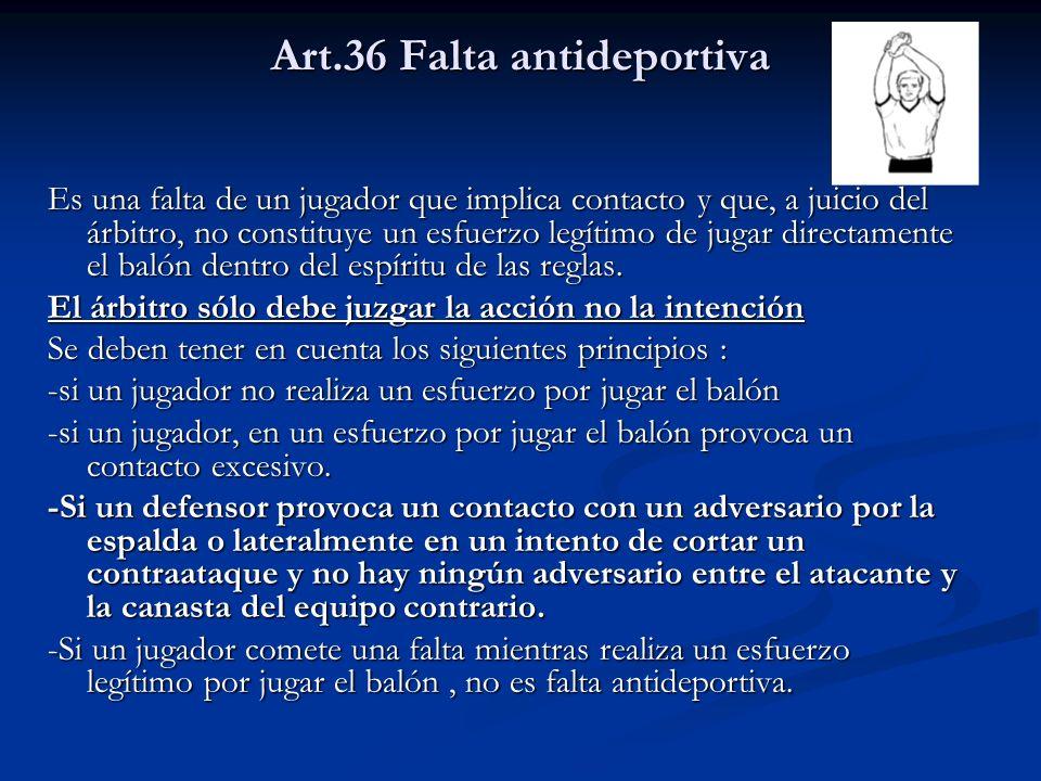 Art.36 Falta antideportiva Es una falta de un jugador que implica contacto y que, a juicio del árbitro, no constituye un esfuerzo legítimo de jugar directamente el balón dentro del espíritu de las reglas.