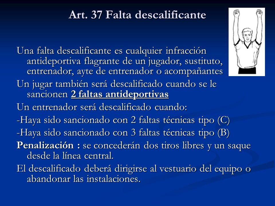 Art. 37 Falta descalificante Una falta descalificante es cualquier infracción antideportiva flagrante de un jugador, sustituto, entrenador, ayte de en