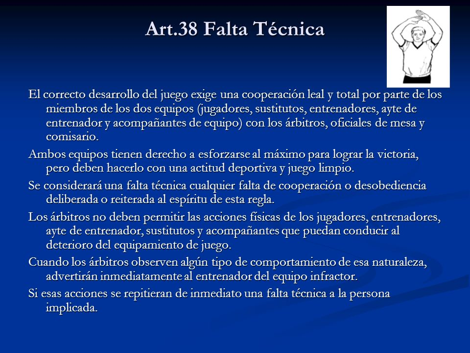 Art.38 Falta Técnica El correcto desarrollo del juego exige una cooperación leal y total por parte de los miembros de los dos equipos (jugadores, sustitutos, entrenadores, ayte de entrenador y acompañantes de equipo) con los árbitros, oficiales de mesa y comisario.