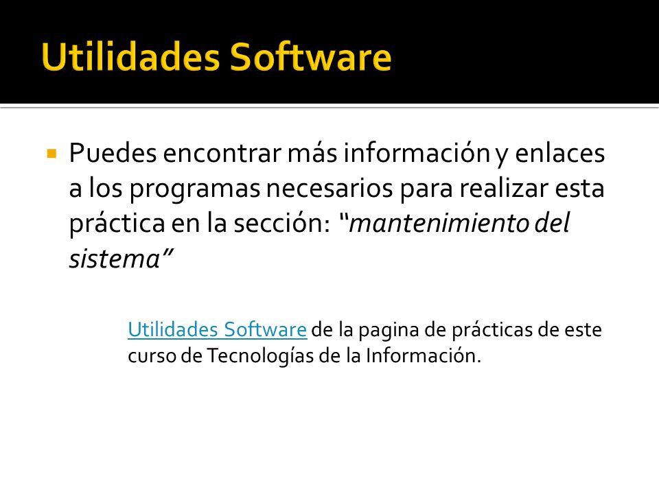 Puedes encontrar más información y enlaces a los programas necesarios para realizar esta práctica en la sección: mantenimiento del sistema Utilidades SoftwareUtilidades Software de la pagina de prácticas de este curso de Tecnologías de la Información.